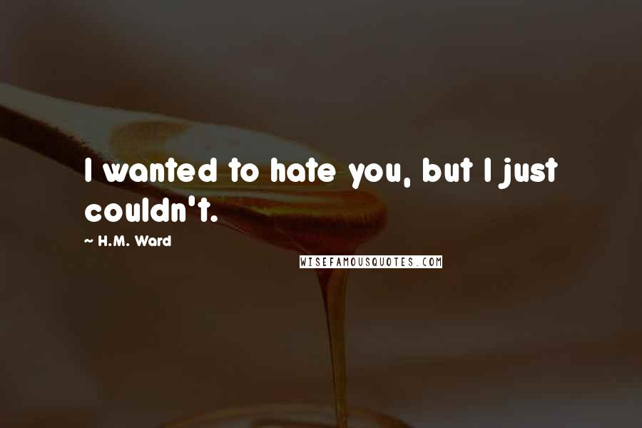 H.M. Ward quotes: I wanted to hate you, but I just couldn't.