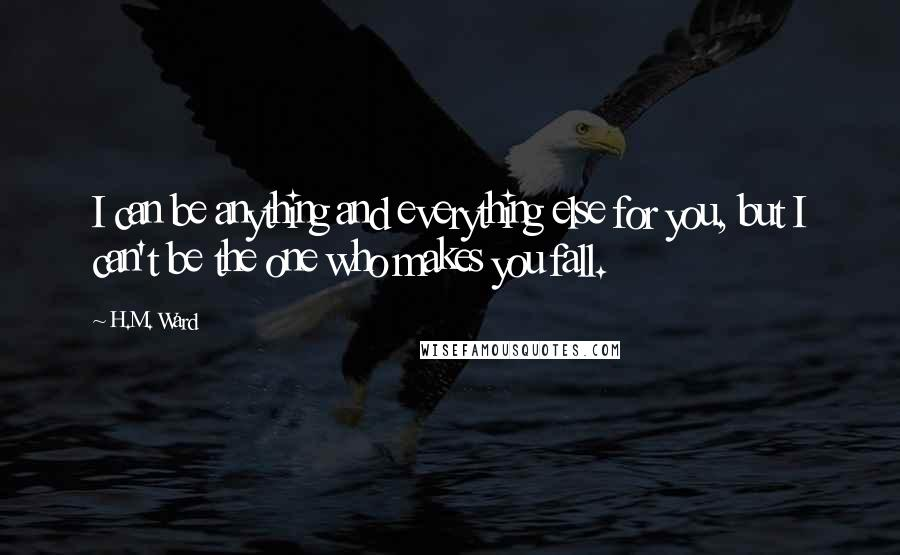 H.M. Ward quotes: I can be anything and everything else for you, but I can't be the one who makes you fall.