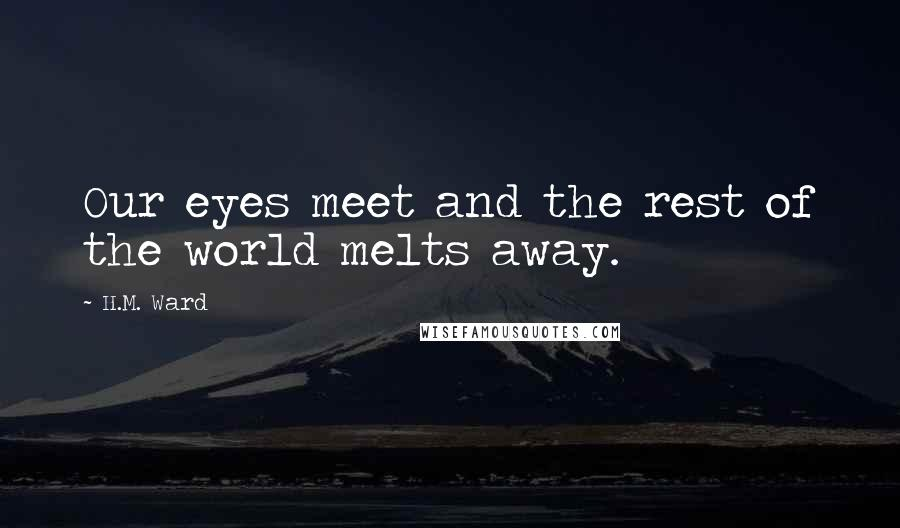 H.M. Ward quotes: Our eyes meet and the rest of the world melts away.
