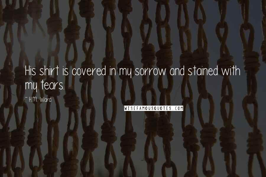 H.M. Ward quotes: His shirt is covered in my sorrow and stained with my tears.