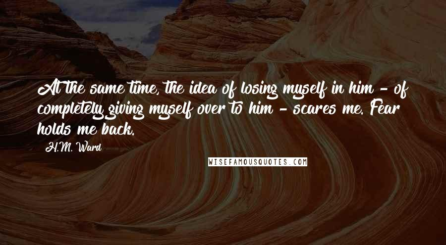 H.M. Ward quotes: At the same time, the idea of losing myself in him - of completely giving myself over to him - scares me. Fear holds me back.