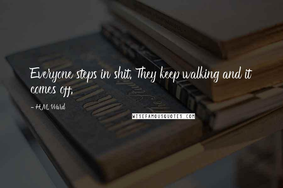 H.M. Ward quotes: Everyone steps in shit. They keep walking and it comes off.