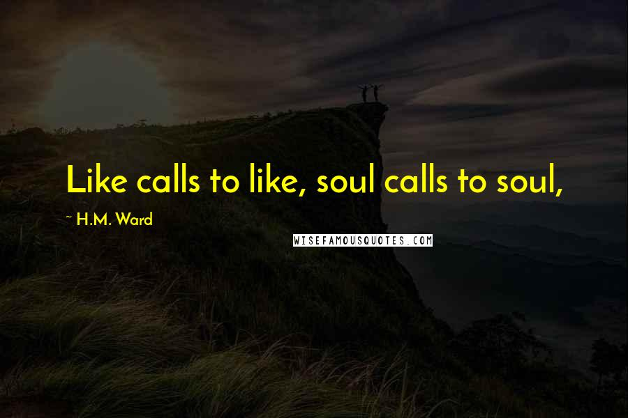 H.M. Ward quotes: Like calls to like, soul calls to soul,