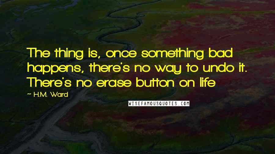 H.M. Ward quotes: The thing is, once something bad happens, there's no way to undo it. There's no erase button on life