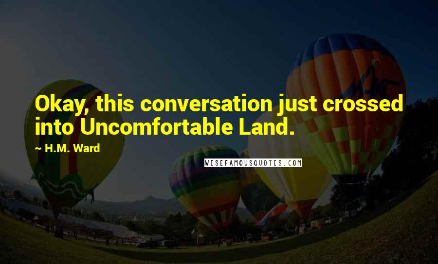 H.M. Ward quotes: Okay, this conversation just crossed into Uncomfortable Land.