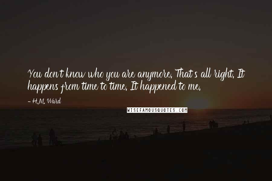 H.M. Ward quotes: You don't know who you are anymore. That's all right. It happens from time to time. It happened to me.