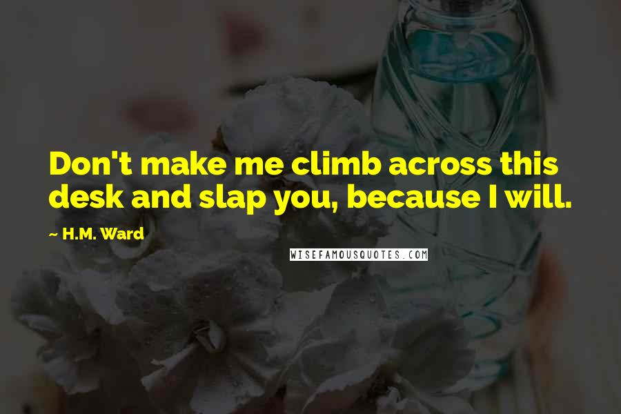 H.M. Ward quotes: Don't make me climb across this desk and slap you, because I will.