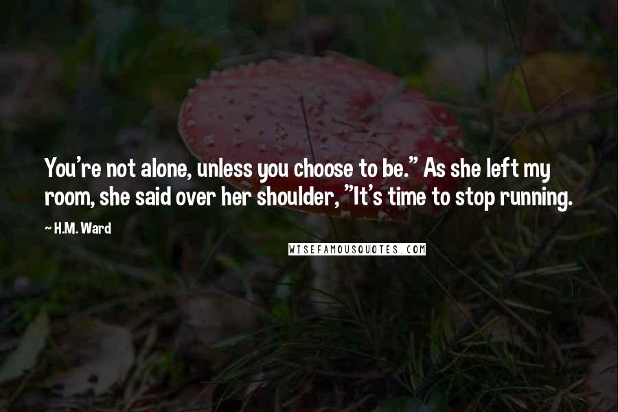 "H.M. Ward quotes: You're not alone, unless you choose to be."" As she left my room, she said over her shoulder, ""It's time to stop running."