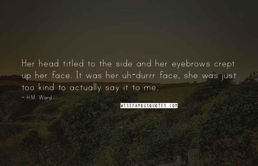 H.M. Ward quotes: Her head titled to the side and her eyebrows crept up her face. It was her uh-durrr face, she was just too kind to actually say it to me.