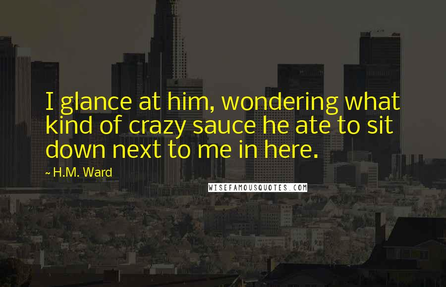 H.M. Ward quotes: I glance at him, wondering what kind of crazy sauce he ate to sit down next to me in here.