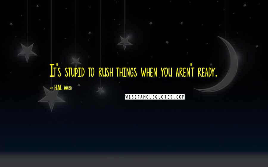 H.M. Ward quotes: It's stupid to rush things when you aren't ready.