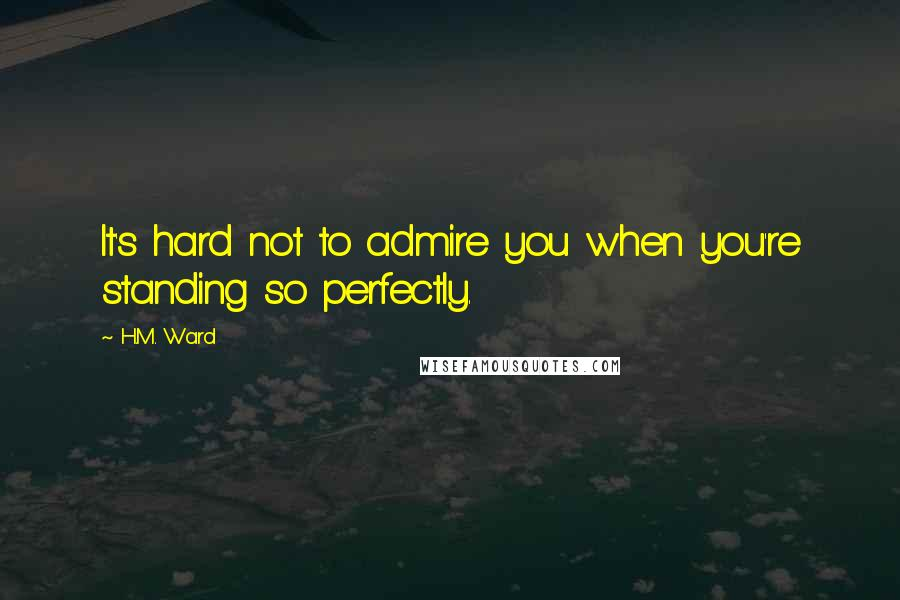 H.M. Ward quotes: It's hard not to admire you when you're standing so perfectly.