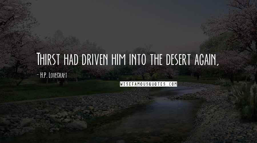 H.P. Lovecraft quotes: Thirst had driven him into the desert again,