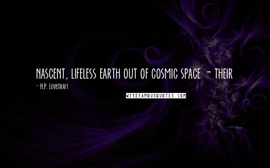 H.P. Lovecraft quotes: nascent, lifeless earth out of cosmic space - their