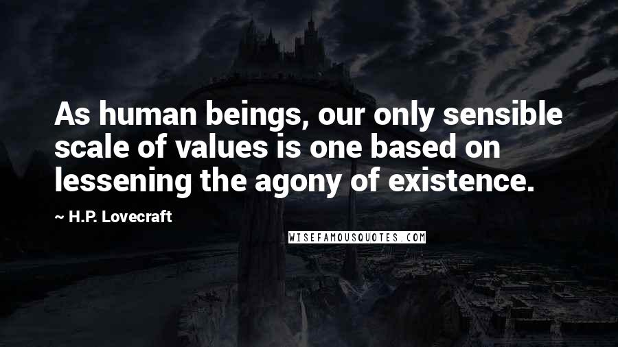 H.P. Lovecraft quotes: As human beings, our only sensible scale of values is one based on lessening the agony of existence.