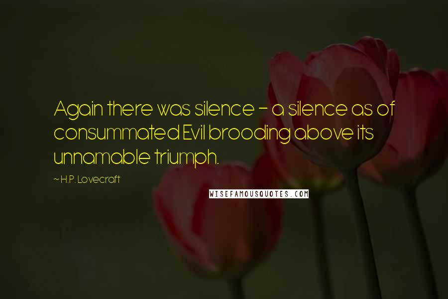 H.P. Lovecraft quotes: Again there was silence - a silence as of consummated Evil brooding above its unnamable triumph.