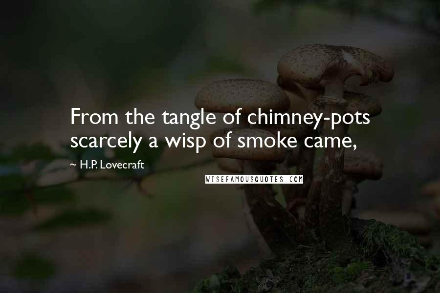H.P. Lovecraft quotes: From the tangle of chimney-pots scarcely a wisp of smoke came,