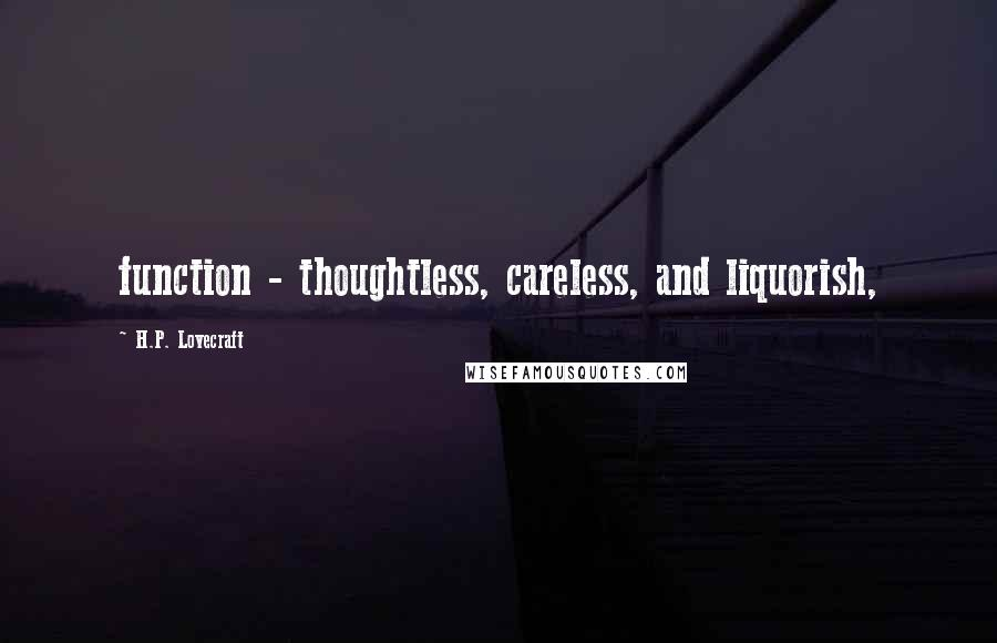 H.P. Lovecraft quotes: function - thoughtless, careless, and liquorish,