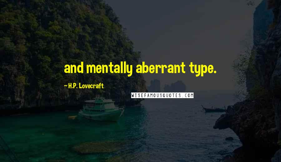 H.P. Lovecraft quotes: and mentally aberrant type.