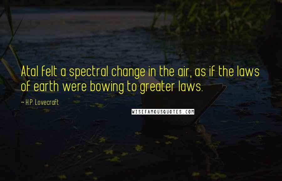 H.P. Lovecraft quotes: Atal felt a spectral change in the air, as if the laws of earth were bowing to greater laws.