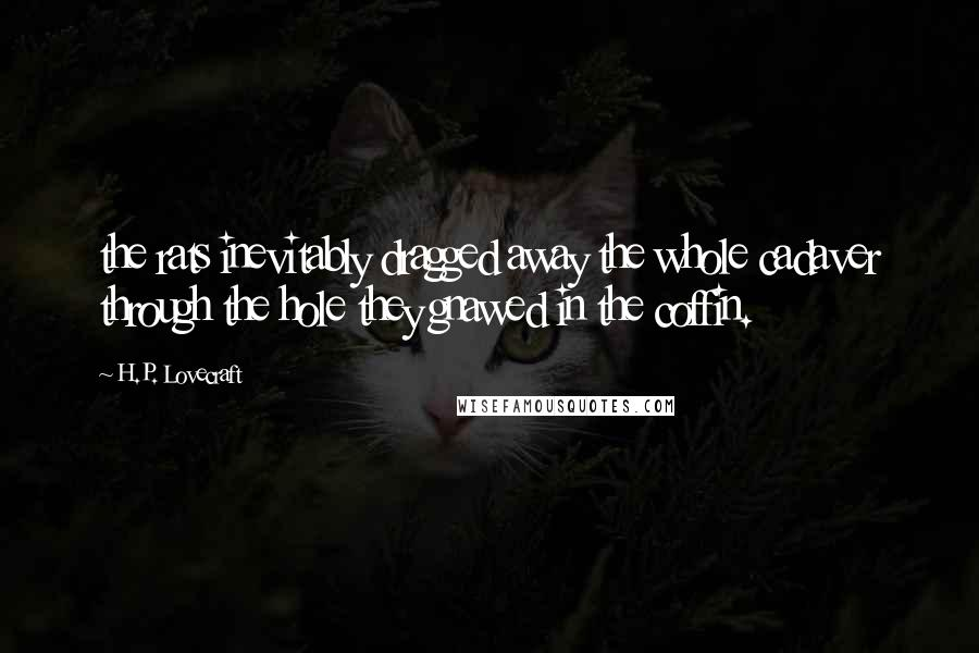 H.P. Lovecraft quotes: the rats inevitably dragged away the whole cadaver through the hole they gnawed in the coffin.