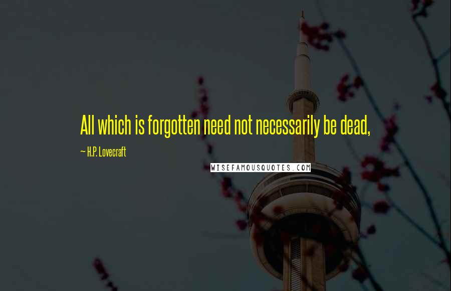 H.P. Lovecraft quotes: All which is forgotten need not necessarily be dead,