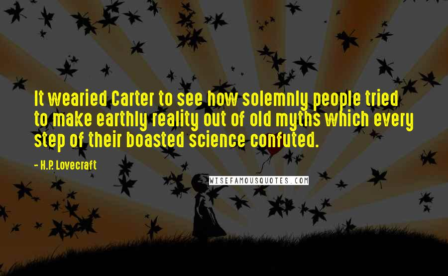 H.P. Lovecraft quotes: It wearied Carter to see how solemnly people tried to make earthly reality out of old myths which every step of their boasted science confuted.