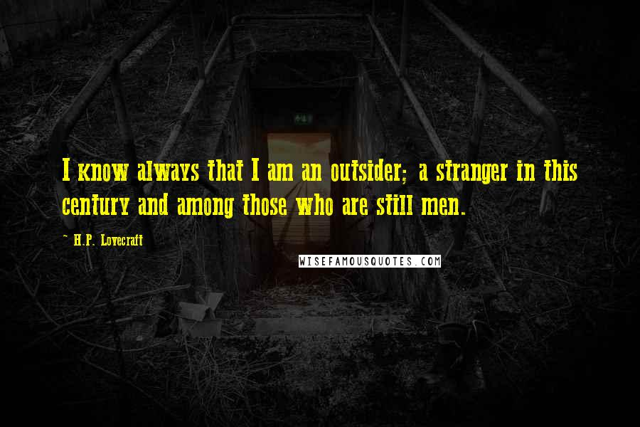 H.P. Lovecraft quotes: I know always that I am an outsider; a stranger in this century and among those who are still men.