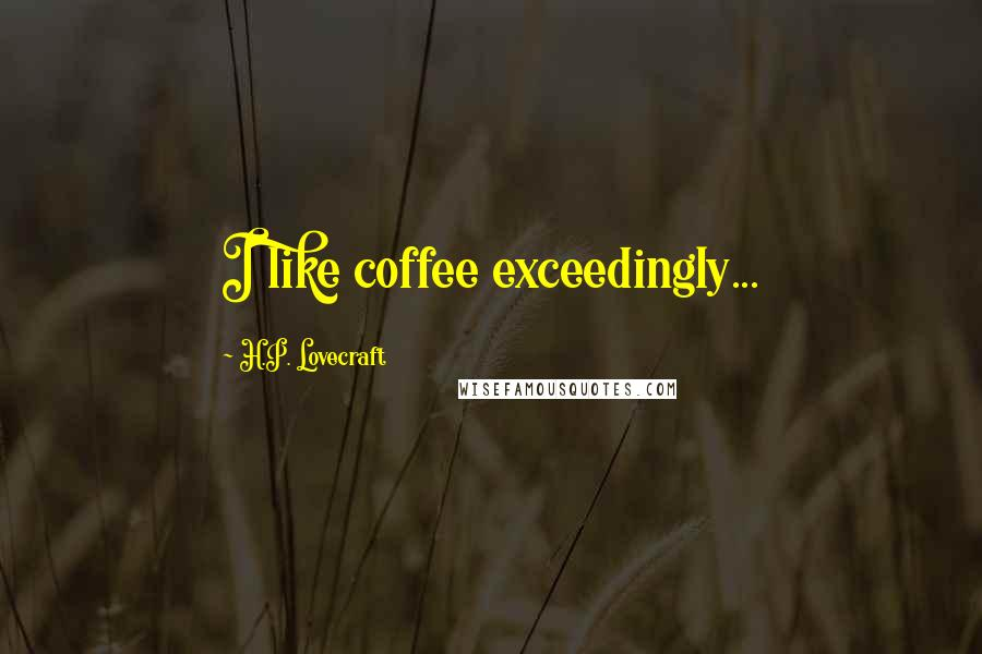 H.P. Lovecraft quotes: I like coffee exceedingly...