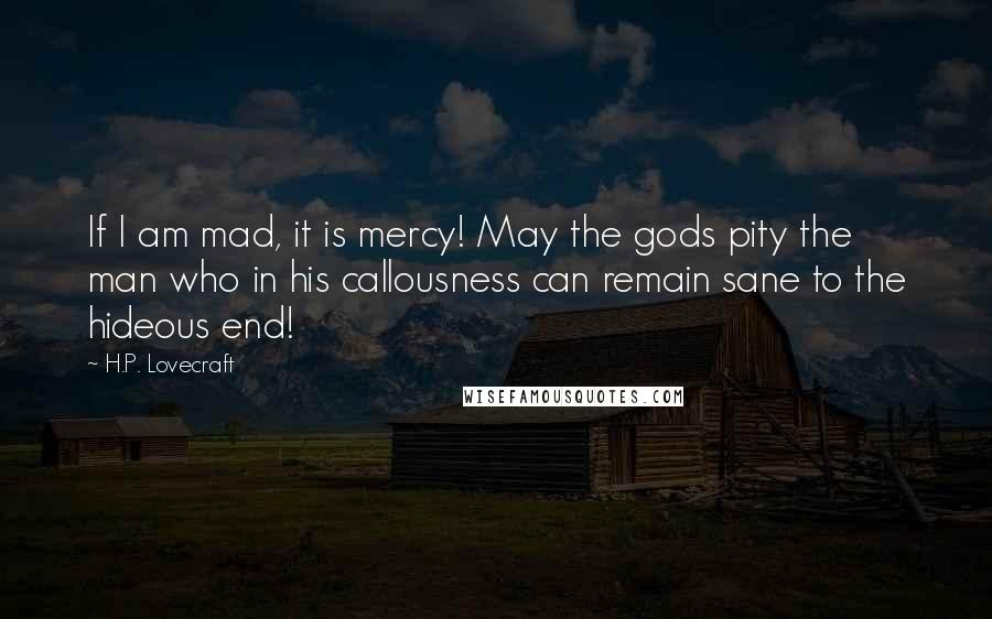 H.P. Lovecraft quotes: If I am mad, it is mercy! May the gods pity the man who in his callousness can remain sane to the hideous end!