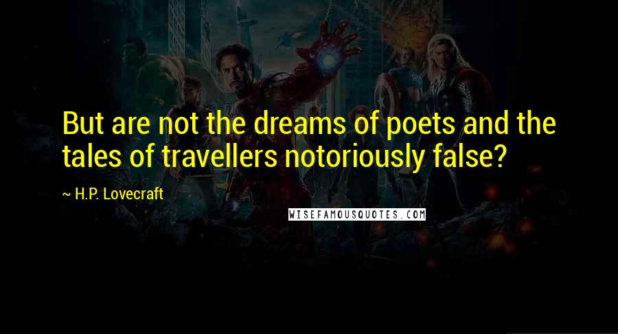 H.P. Lovecraft quotes: But are not the dreams of poets and the tales of travellers notoriously false?