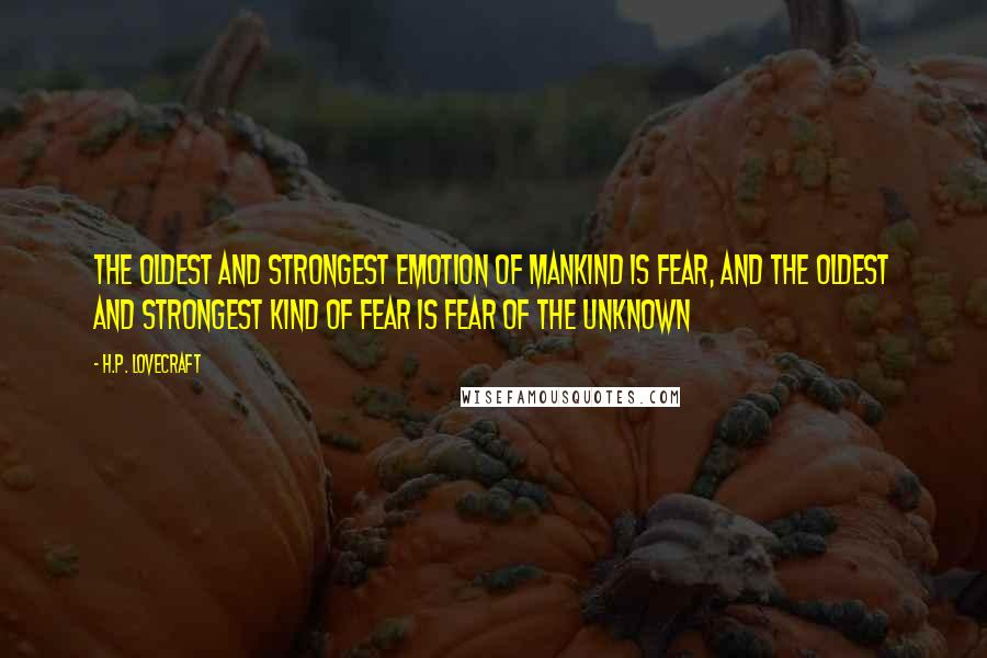 H.P. Lovecraft quotes: The oldest and strongest emotion of mankind is fear, and the oldest and strongest kind of fear is fear of the unknown