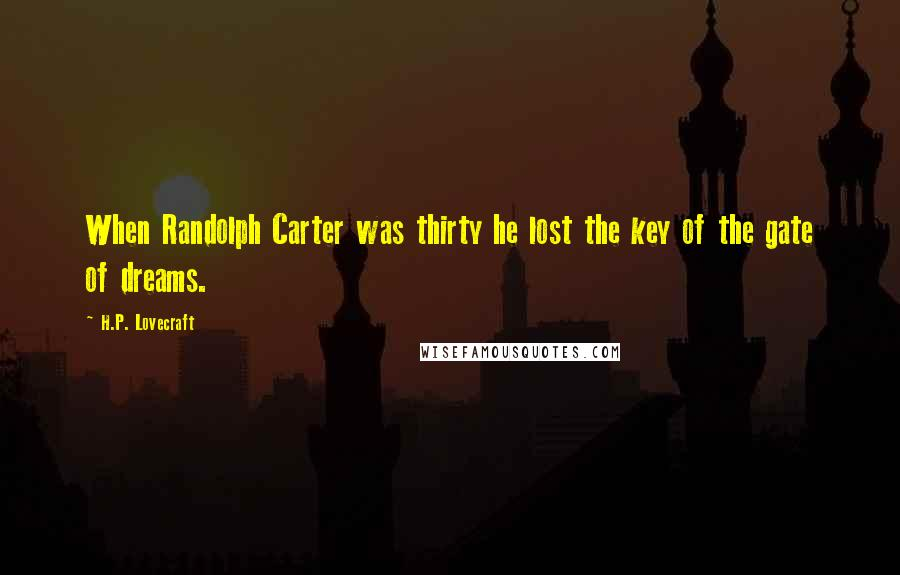 H.P. Lovecraft quotes: When Randolph Carter was thirty he lost the key of the gate of dreams.