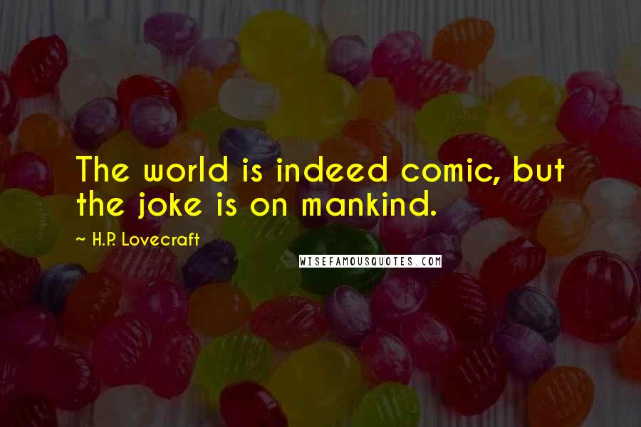 H.P. Lovecraft quotes: The world is indeed comic, but the joke is on mankind.
