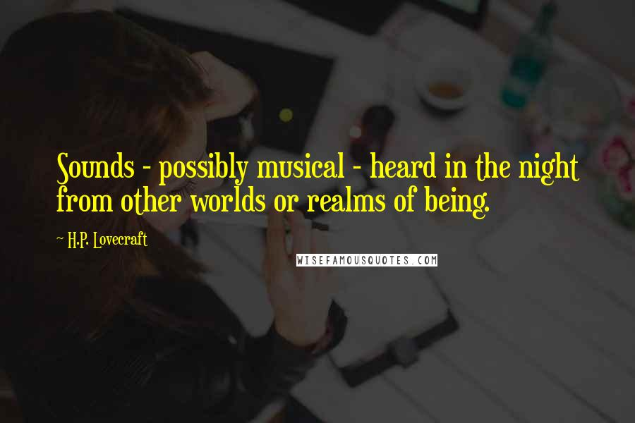 H.P. Lovecraft quotes: Sounds - possibly musical - heard in the night from other worlds or realms of being.