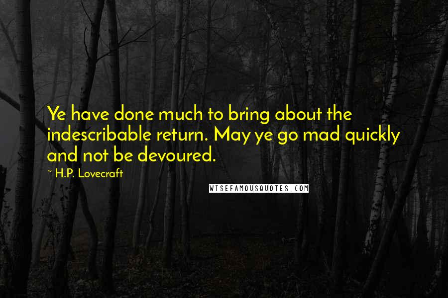 H.P. Lovecraft quotes: Ye have done much to bring about the indescribable return. May ye go mad quickly and not be devoured.