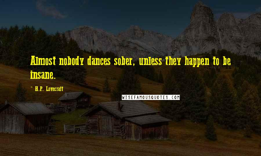 H.P. Lovecraft quotes: Almost nobody dances sober, unless they happen to be insane.