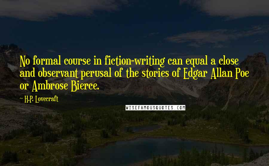 H.P. Lovecraft quotes: No formal course in fiction-writing can equal a close and observant perusal of the stories of Edgar Allan Poe or Ambrose Bierce.