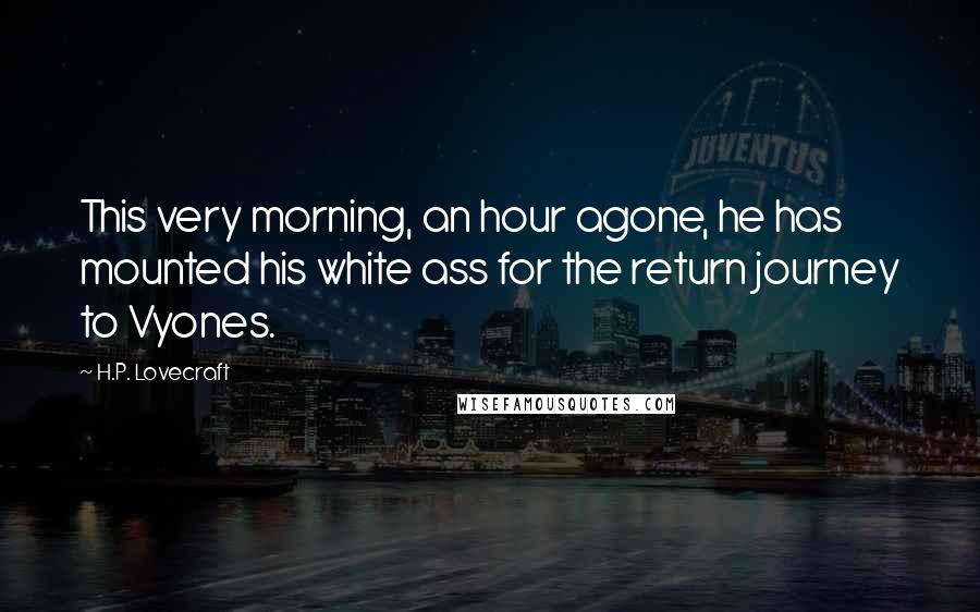 H.P. Lovecraft quotes: This very morning, an hour agone, he has mounted his white ass for the return journey to Vyones.