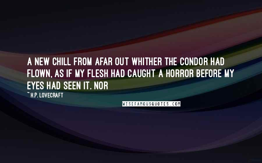 H.P. Lovecraft quotes: a new chill from afar out whither the condor had flown, as if my flesh had caught a horror before my eyes had seen it. Nor