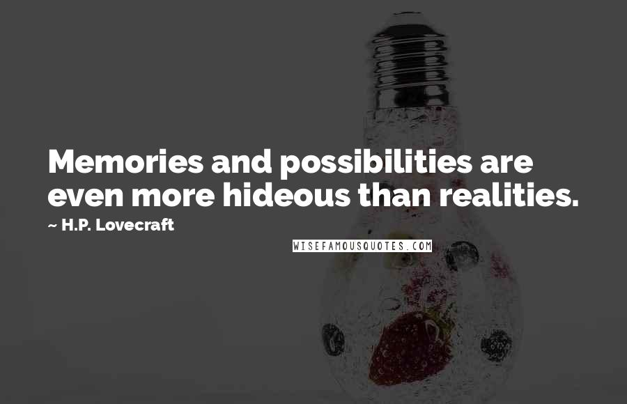 H.P. Lovecraft quotes: Memories and possibilities are even more hideous than realities.