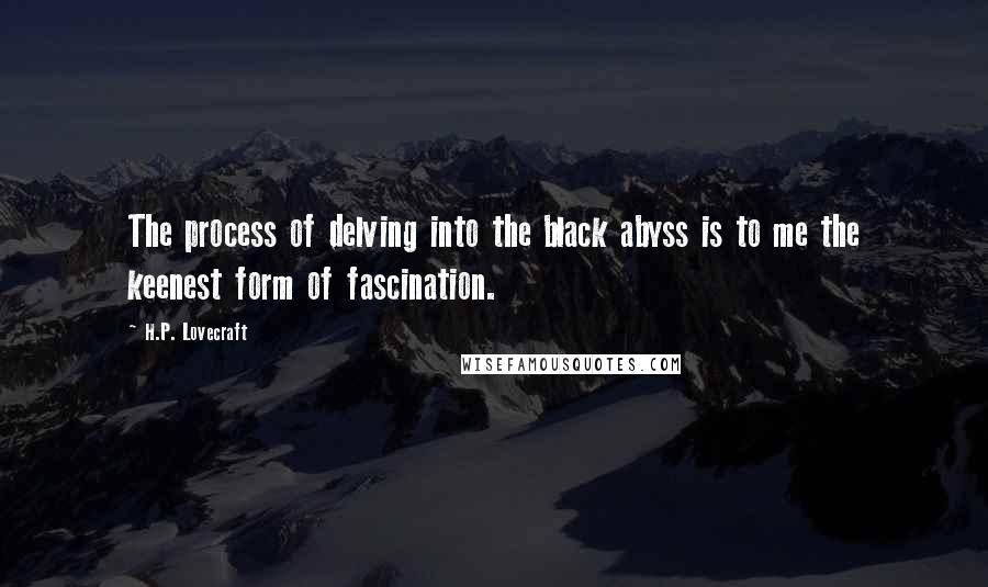 H.P. Lovecraft quotes: The process of delving into the black abyss is to me the keenest form of fascination.