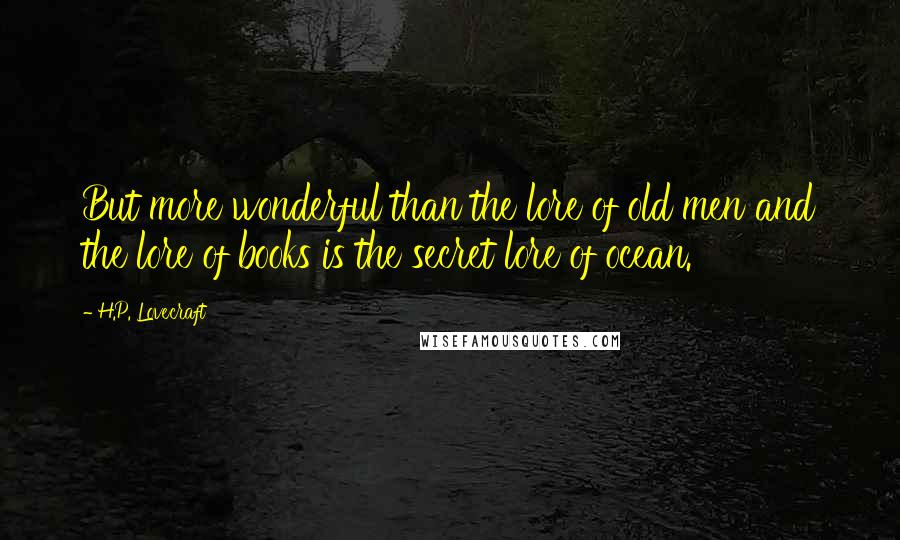 H.P. Lovecraft quotes: But more wonderful than the lore of old men and the lore of books is the secret lore of ocean.