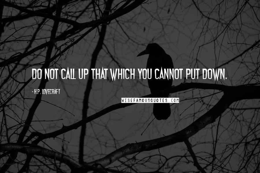 H.P. Lovecraft quotes: Do not call up that which you cannot put down.