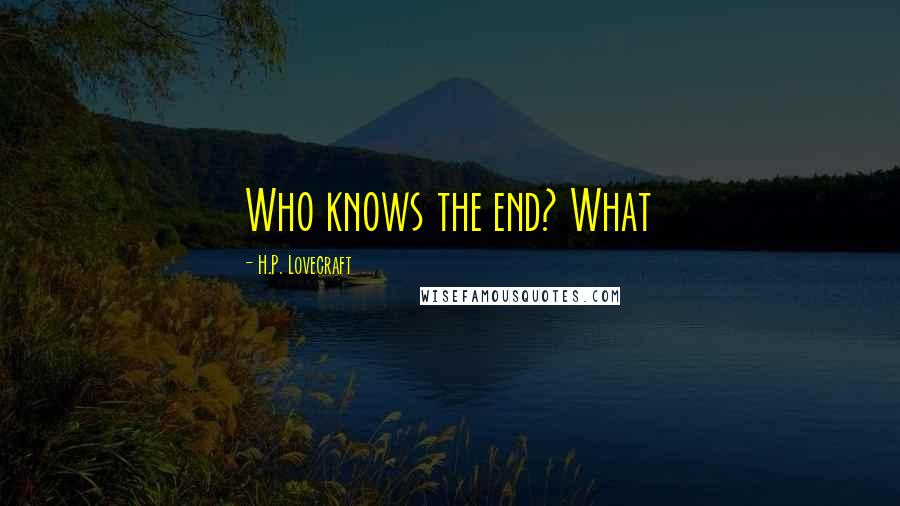 H.P. Lovecraft quotes: Who knows the end? What