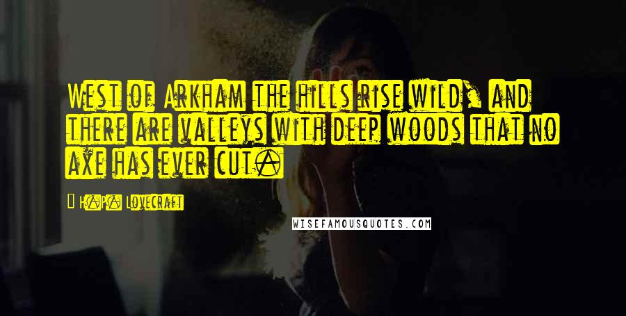 H.P. Lovecraft quotes: West of Arkham the hills rise wild, and there are valleys with deep woods that no axe has ever cut.