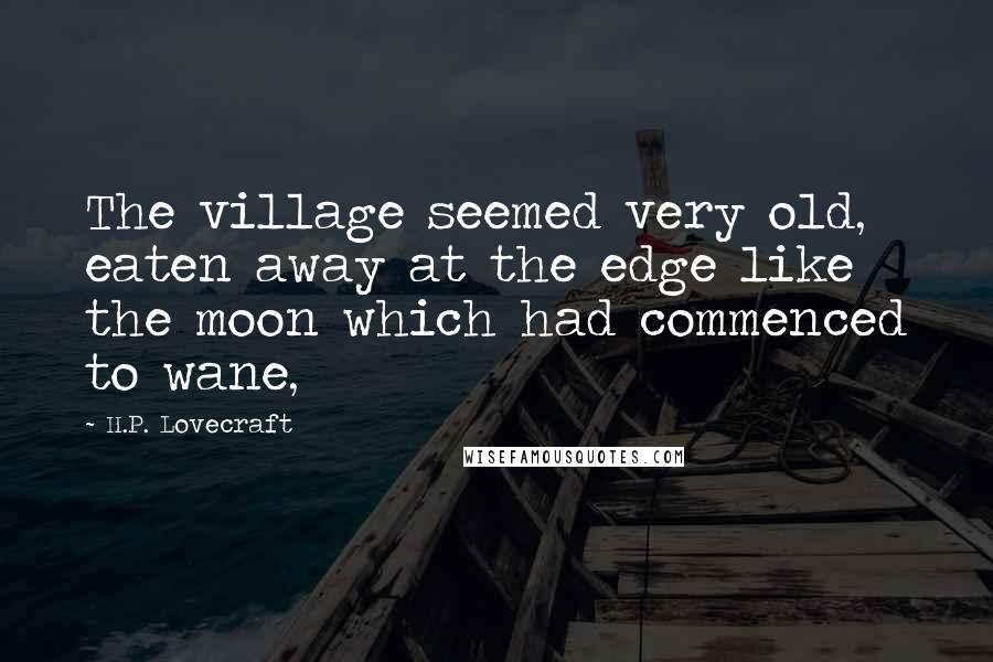 H.P. Lovecraft quotes: The village seemed very old, eaten away at the edge like the moon which had commenced to wane,