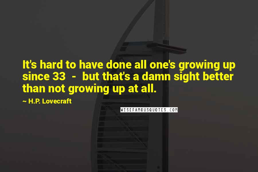 H.P. Lovecraft quotes: It's hard to have done all one's growing up since 33 - but that's a damn sight better than not growing up at all.