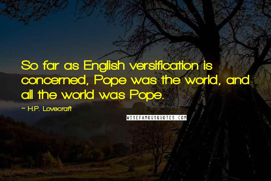 H.P. Lovecraft quotes: So far as English versification is concerned, Pope was the world, and all the world was Pope.