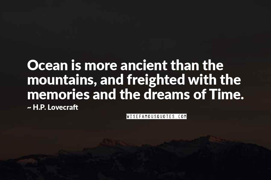 H.P. Lovecraft quotes: Ocean is more ancient than the mountains, and freighted with the memories and the dreams of Time.